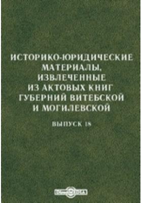 Историко-юридические материалы, извлеченные из актовых книг губерний Витебской и Могилевской: монография. Вып. 18