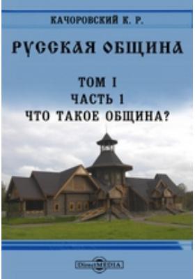 Русская община.?. Т. I, Ч. 1. Что такое община