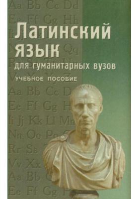 Латинский язык для гуманитарных вузов : Учебное пособие. 3-е издание, дополненное и переработанное