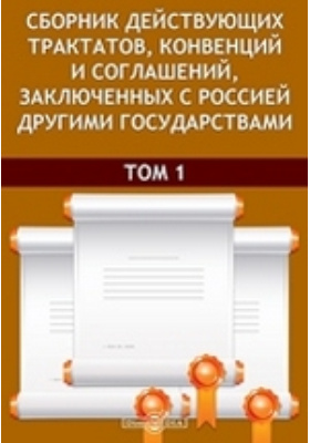 Сборник действующих трактатов, конвенций и соглашений, заключенных с Россией другими государствами.Том 1