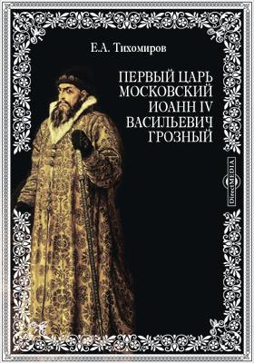 Первый царь московский Иоанн IV Васильевич Грозный. Краткий обзор его царствования
