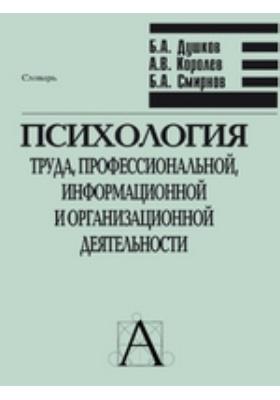 Психология труда, профессиональной, информационной и организационной деятельности: словарь