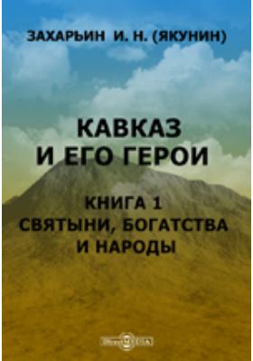 Кавказ и его герои. Книга 1. Святыни, богатства и народы