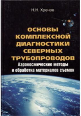 Основы комплексной диагностики северных трубопроводов. Аэрокосмические методы и обработка материалов съемок: монография