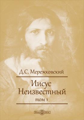 Иисус Неизвестный. Т. 1