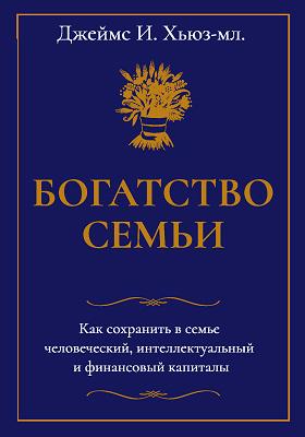 Богатство семьи : как сохранить в семье человеческий, интеллектуальный и финансовый капиталы: научно-популярное издание