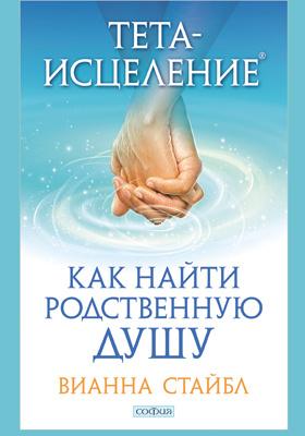 Тета-исцеление : как найти родственную душу: научно-популярное издание