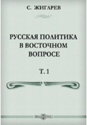 Русская политика в Восточном вопросе. Т. 1