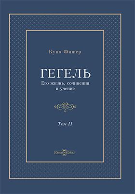 Гегель. Его жизнь, сочинения и учение: монография. Том II