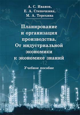 Планирование и организация производства. От индустриальной экономики к экономике знаний: учебное пособие