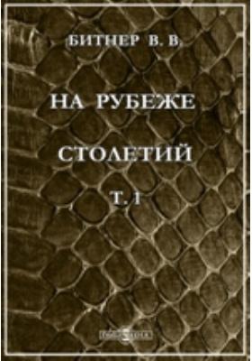 На рубеже столетий : обзор главнейших научных и культурных приобретений XIX века: публицистика. Т. 1