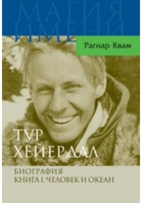 Тур Хейердал. Биография: документально-художественная. Кн. 1. Человек и океан