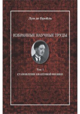 Избранные научные труды: работы 1921 - 1934 годов. Т. 1. Становление квантовой физики