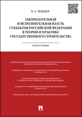 Законодательная и исполнительная власть субъектов РФ в теории и практике государственного строительства: монография