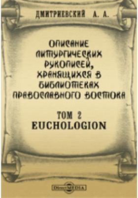 Описание литургических рукописей, хранящихся в библиотеках православного востока. Т. 2. Euchologion