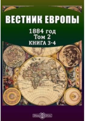 Вестник Европы. 1884. Т. 2, Книга 3-4, Март-апрель