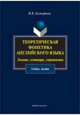 Теоретическая фонетика английского языка : лекции, семинары, упражнения: учебное пособие