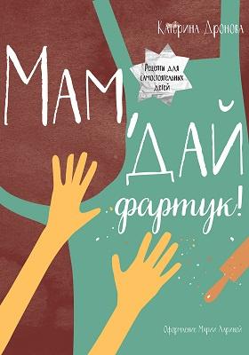 Мам, дай фартук! : Рецепты для самостоятельных детей