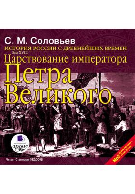 История России с древнейших времен. Том 18: Царствование императора Петра Великого