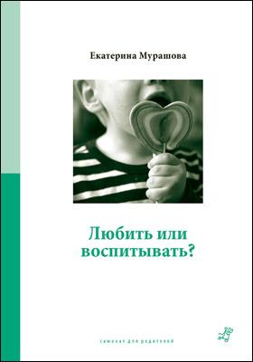 Любить или воспитывать: научно-популярное издание