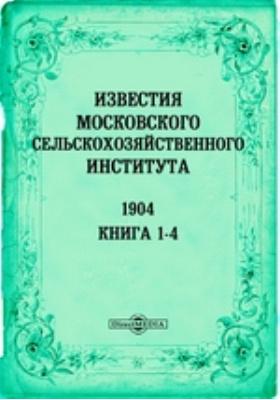 Известия Московского сельскохозяйственного института = Annales de L'Institnt egronomine de Moscou. Annee X. кн. 1-4, 1904 г