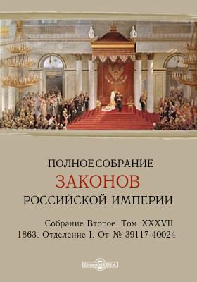 Полное собрание законов Российской империи. Собрание второе 1863. От № 39117-40024. Т. XXXVIII. Отделение I