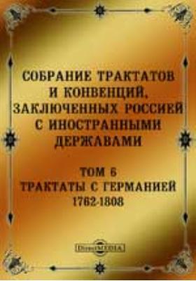 Собрание Трактатов и Конвенций, заключенных Россией с иностранными державами. Т. 6. Трактаты с Германией 1762-1808