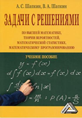 Задачи с решениями по высшей математике, теории вероятностей, математической статистике, математическому программированию: учебное пособие