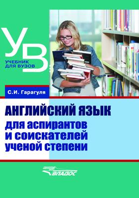 Английский язык для аспирантов и соискателей ученой степени = English for postgraduate students: учебник для вузов