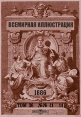 Всемирная иллюстрация: журнал. 1886. Т. 36, №№ 41-44