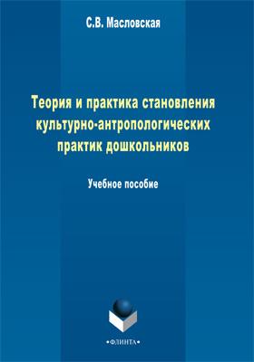 Теория и практика становления культурно-антропологических практик дошкольников: учебное пособие