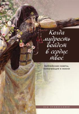 Когда мудрость войдет в сердце твое.. : библейские советы, помогающие в жизни: духовно-просветительское издание
