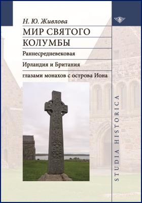 Мир святого Колумбы : раннесредневековая Ирландия и Британия глазами монахов с острова Иона: монография