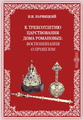 К трехсотлетию царствования дома Романовых: воспоминания о прошлом: публицистика