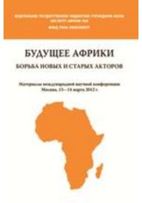Будущее Африки. Борьба новых и старых акторов. Материалы международной научной конференции. Москва, 13—14 марта 2012 года