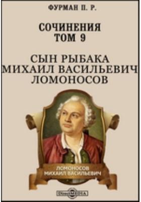 Сочинения: художественная литература. Т. 9. Сын рыбака Михаил Васильевич Ломоносов
