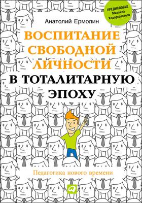 Воспитание свободной личности в тоталитарную эпоху : педагогика нового времени: практическое пособие