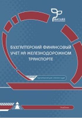 Бухгалтерский финансовый учет на железнодорожном транспорте: учбеник для вузов железнодорожного транспорта
