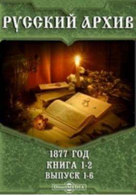 Русский архив: журнал. 1877. Книга 1-2, Вып. 1-6