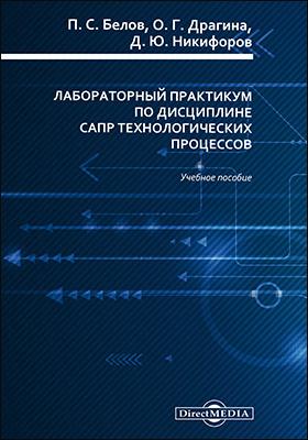Лабораторный практикум по дисциплине САПР технологических процессов: учебное пособие