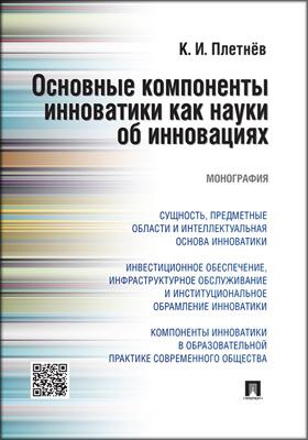 Основные компоненты инноватики как науки об инновациях: монография