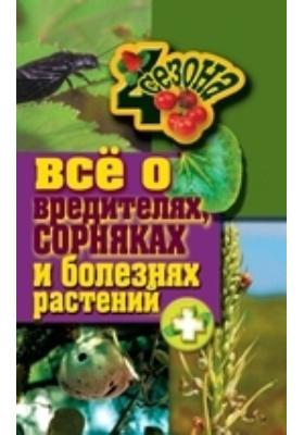 Все о вредителях, сорняках и болезнях растений: научно-популярное издание