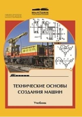 Технические основы создания машин: учебник для студентов вузов железнодорожного транспорта