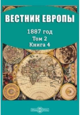 Вестник Европы: журнал. 1887. Т. 2, Книга 4, Апрель