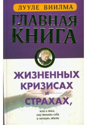 Главная книга о жизненных кризисах и страхах, или о том, как понять себя и начать жить