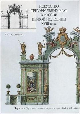 Искусство триумфальных врат в России первой половины XVIII века : проблемы панегирического направления