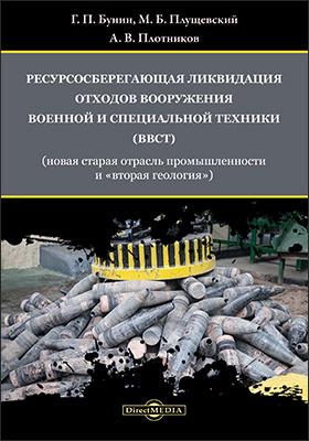Ресурсосберегающая ликвидация отходов вооружения, военной и специальной техники (ВВСТ) (новая старая отрасль промышленности и «вторая геология»): монография