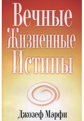 Вечные жизненные истины = These Truths Can Change Your Life : 2-е издание