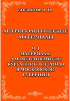 Антропологические материалы, Ч. 1. Материалы для антропологии курганного периода в Московской губернии