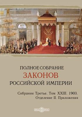 Полное собрание законов Российской империи. Собрание третье Отделение 2. Приложения. Т. XXIII. 1903